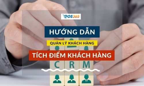 POS365 Hướng dẫn quản lý khách hàng, tích điểm khách hàng