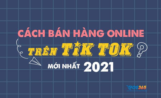 Cách bán hàng online trên tik tok mới nhất 2021
