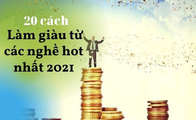 20 cách làm giàu từ các nghề hot nhất 2021