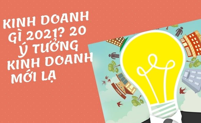 Kinh doanh gì? 20 ý tưởng kinh doanh 2021 kiếm bội tiền