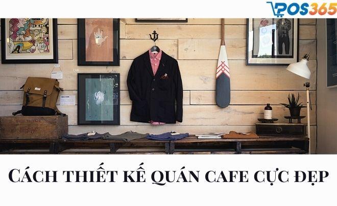 Cách thiết kế quán cafe cực đẹp thu hút khách hàng