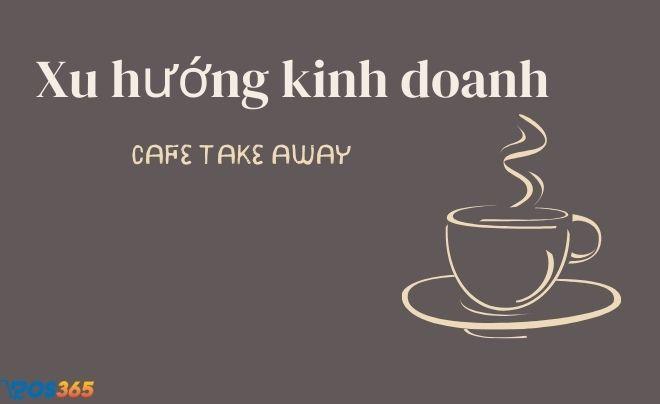 Xu hướng kinh doanh cafe take away hiệu quả