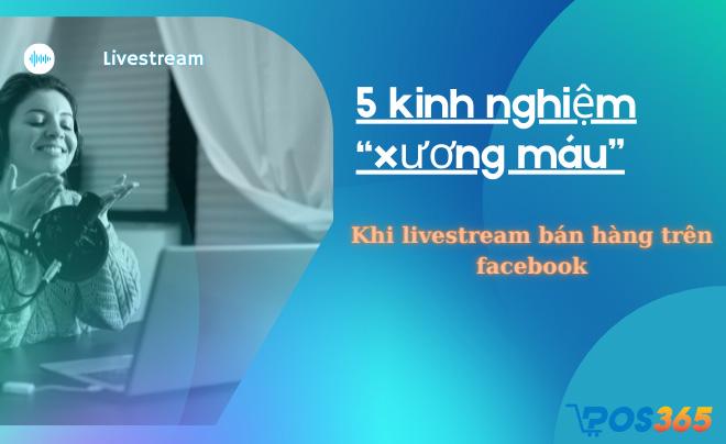 """5 kinh nghiệm """"xương máu"""" khi livestream bán hàng trên facebook"""