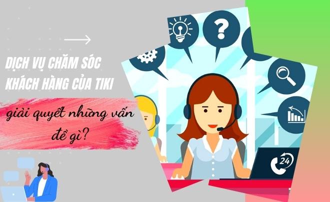 Dịch vụ chăm sóc khách hàng của Tiki giải quyết những vấn đề gì?