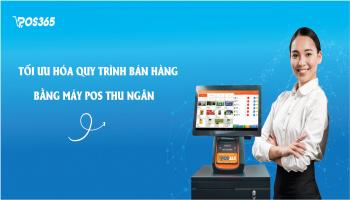 Tối ưu hóa quy trình bán hàng bằng máy pos thu ngân