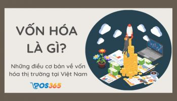 Vốn hóa là gì? Những điều cơ bản về vốn hóa thị trường tại Việt Nam