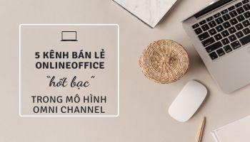 """5 kênh bán lẻ online """"hốt bạc"""" trong mô hình kinh doanh Omni channel"""