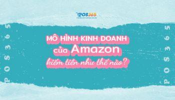 Mô hình kinh doanh của Amazon kiếm tiền như thế nào?