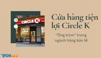 """Cửa hàng tiện lợi Circle K - """"Ông trùm"""" trong ngành hàng bán lẻ"""