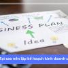 Tại sao bạn nên lập một kế hoạch kinh doanh chi tiết