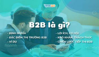 B2B là gì? Đặc điểm, lợi ích, ví dụ và chiến lược tiếp thị