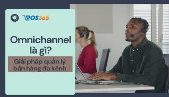 Omnichannel là gì? Giải pháp quản lý bán hàng đa kênh hiệu quả