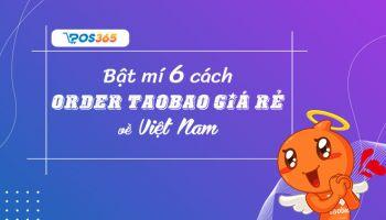 Bật mí 6 cách order Taobao về Việt Nam giá rẻ