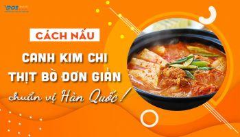 Cách Nấu Canh Kim Chi Thịt Bò Đơn Giản Chuẩn Vị Hàn Quốc