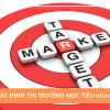 Tại sao xác định thị trường mục tiêu là chìa khóa thành công